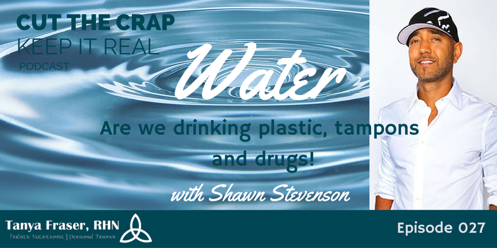 CTC027 – Water: are you drinking plastic, tampons and drugs! with Shawn Stevenson